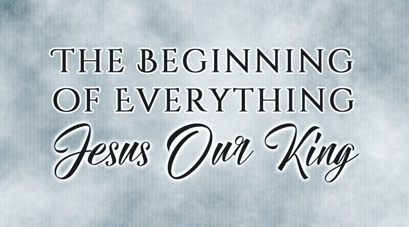 The Beginning of Everything: Jesus Our King