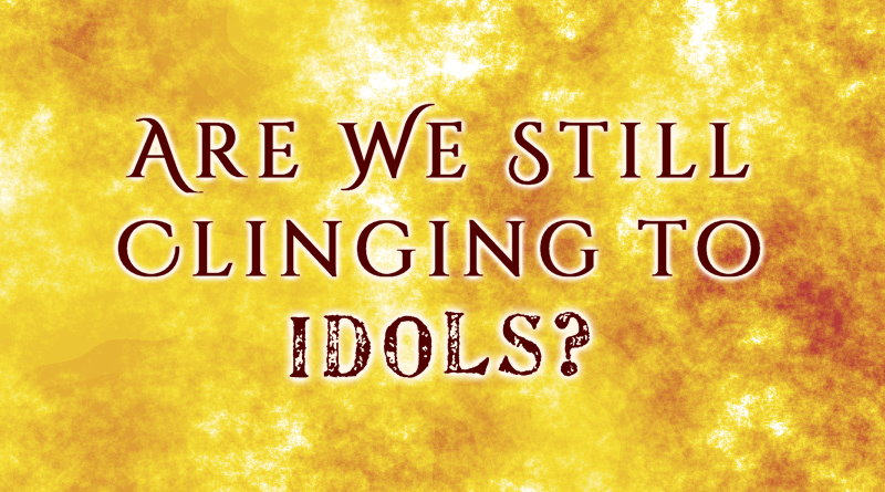 Are We Still Clinging to Idols?