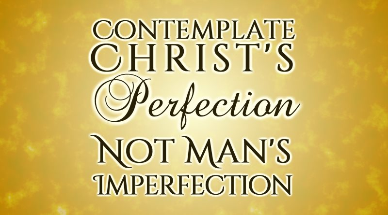 Contemplate Christ's Perfection, Not Man's Imperfection
