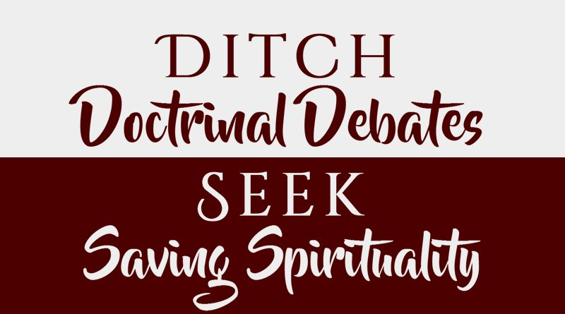 Ditch Doctrinal Debates, Seek Saving Spirituality