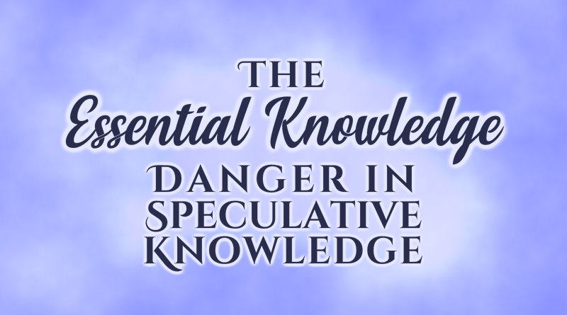 The Essential Knowledge: Danger in Speculative Knowledge