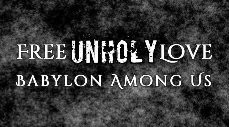 Free Unholy Love: Babylon Among Us