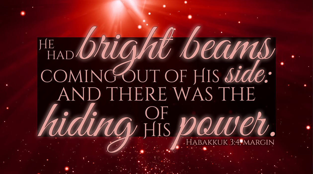 He had bright beams coming out of His side: and there was the hiding of His power. Habakkuk 3:4, margin