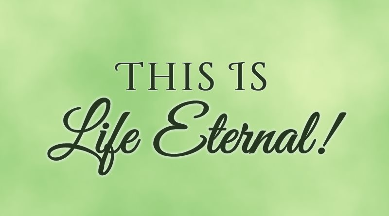 This Is Life Eternal!