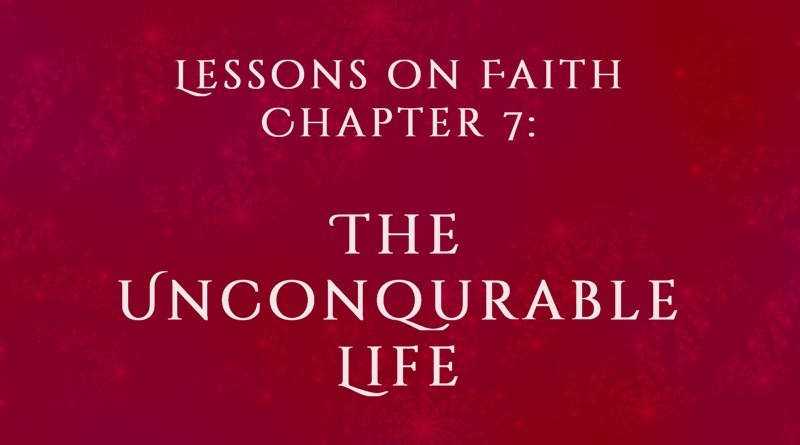 Lessons on Faith, Chapter 7: The Unconquerable Life
