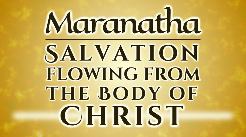 Maranatha - Salvation Flowing from the Body of CHRIST