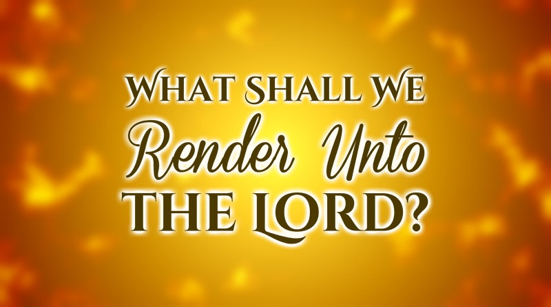 What Shall We Render Unto the Lord?